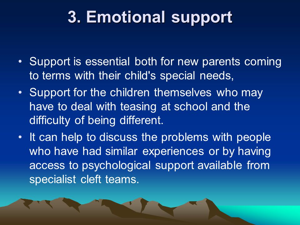 3. Emotional support Support is essential both for new parents coming to terms with their child s special needs,