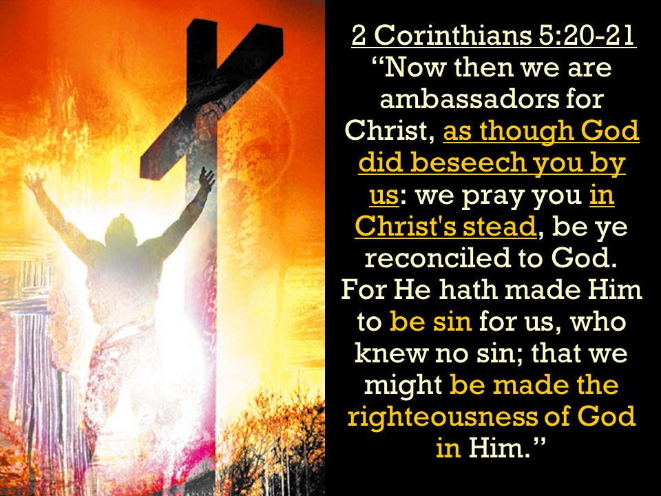 2 Corinthians 5:20-21 Now then we are ambassadors for Christ, as though God did beseech you by us: we pray you in Christ s stead, be ye reconciled to God. For He hath made Him to be sin for us, who knew no sin; that we might be made the righteousness of God in Him.