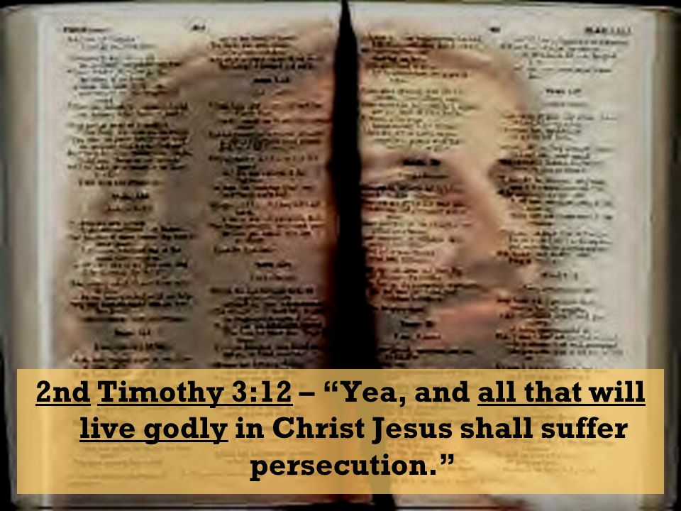 2nd Timothy 3:12 – Yea, and all that will live godly in Christ Jesus shall suffer persecution.