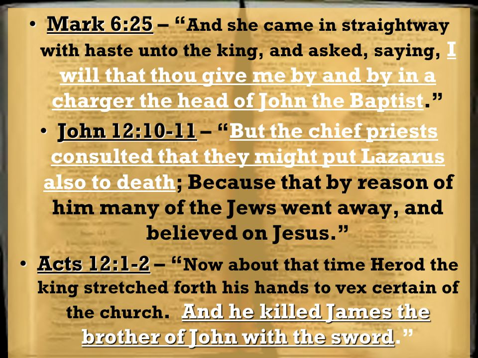 Mark 6:25 – And she came in straightway with haste unto the king, and asked, saying, I will that thou give me by and by in a charger the head of John the Baptist.
