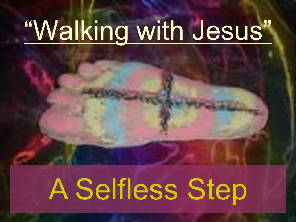 Walking with Jesus A Selfless Step
