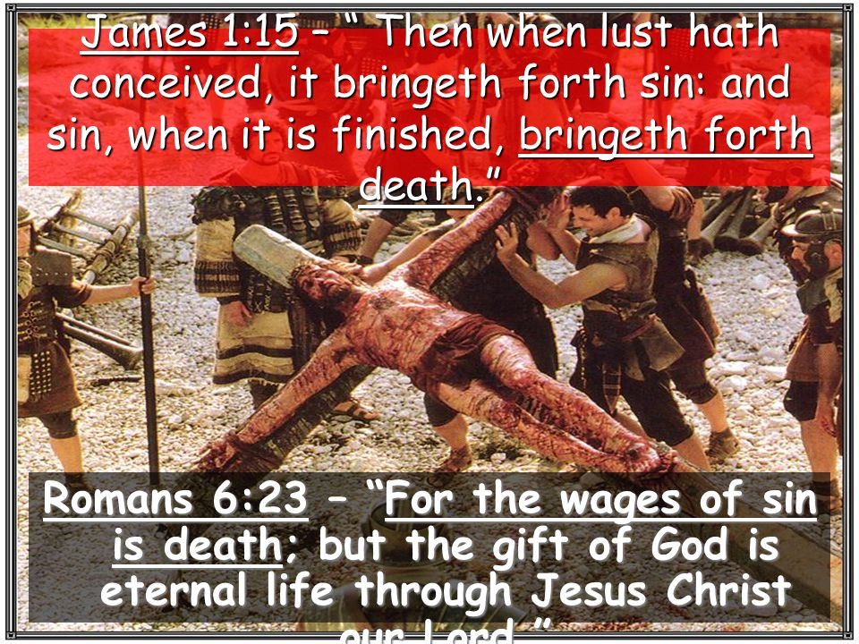 James 1:15 – Then when lust hath conceived, it bringeth forth sin: and sin, when it is finished, bringeth forth death.