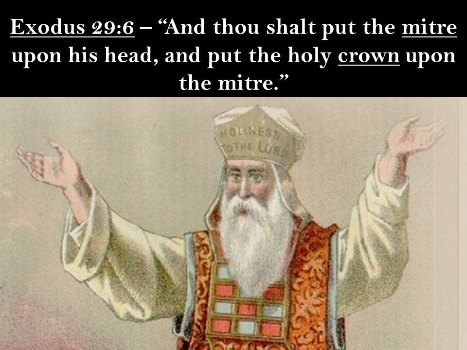 Exodus 29:6 – And thou shalt put the mitre upon his head, and put the holy crown upon the mitre.