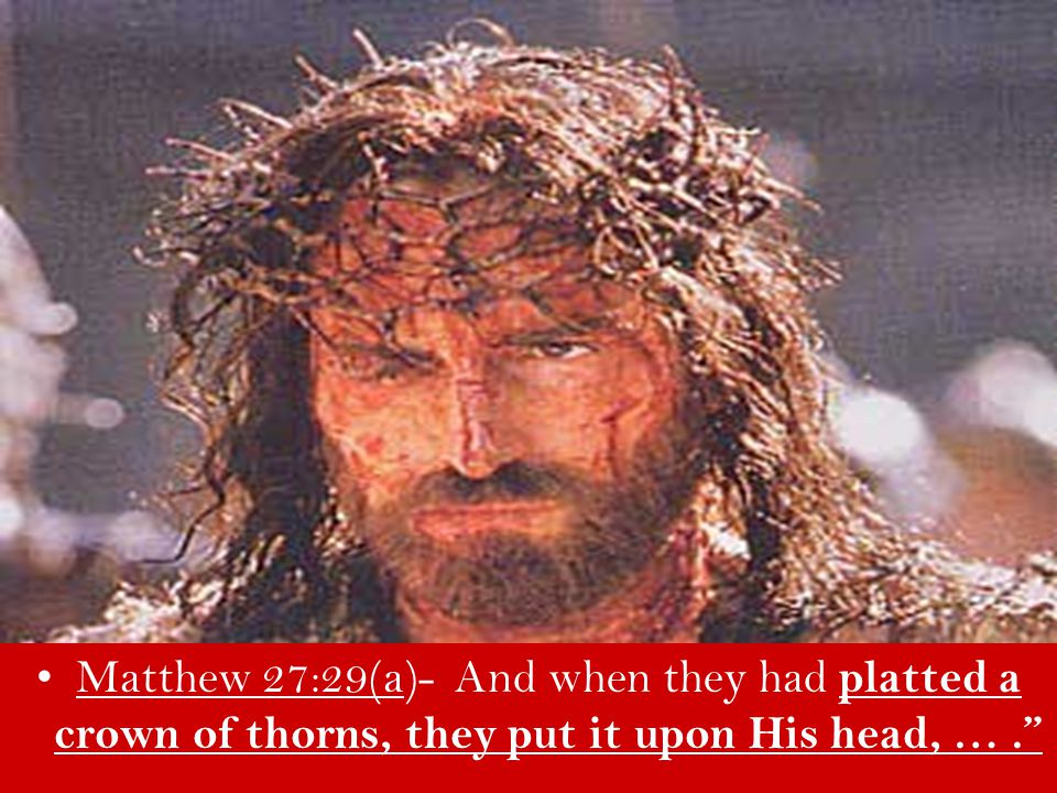 Matthew 27:29(a)- And when they had platted a crown of thorns, they put it upon His head, … .