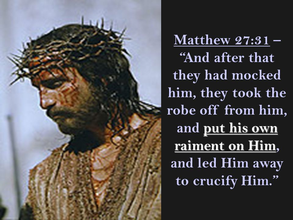 Matthew 27:31 – And after that they had mocked him, they took the robe off from him, and put his own raiment on Him, and led Him away to crucify Him.