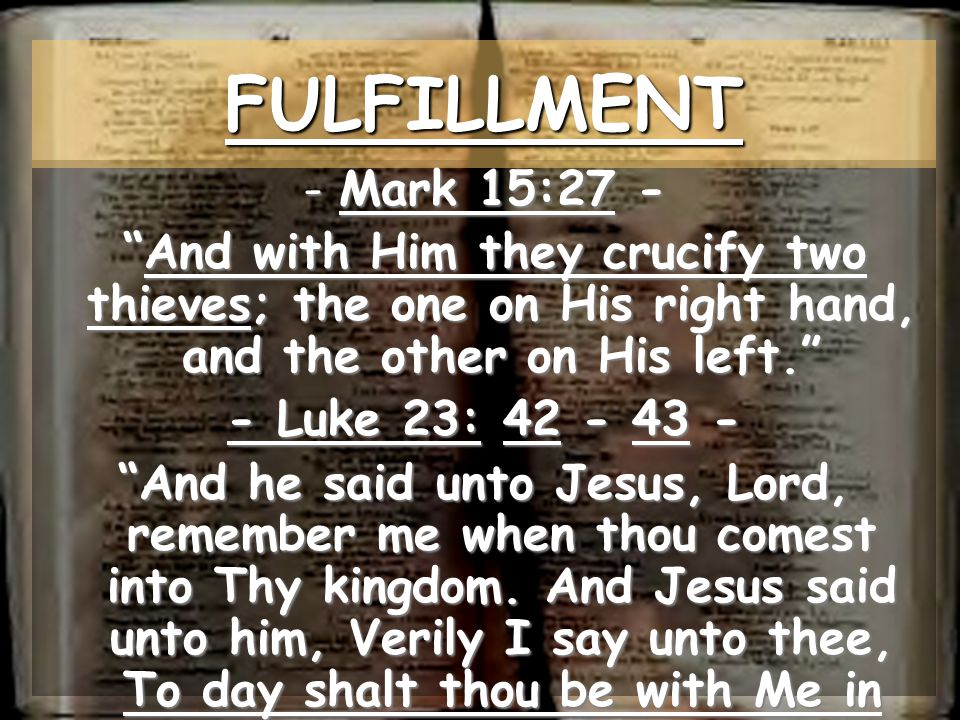 FULFILLMENT Mark 15:27 - And with Him they crucify two thieves; the one on His right hand, and the other on His left.