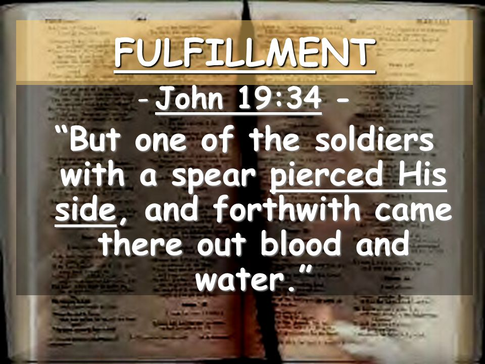 FULFILLMENT John 19:34 - But one of the soldiers with a spear pierced His side, and forthwith came there out blood and water.