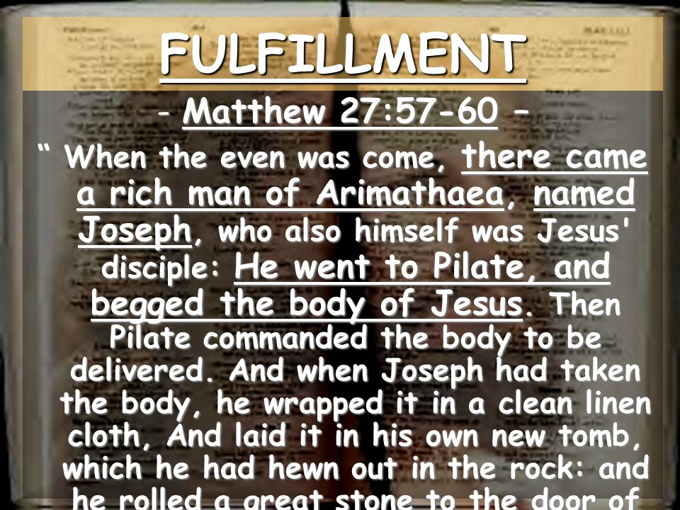 FULFILLMENT Matthew 27:57-60 –