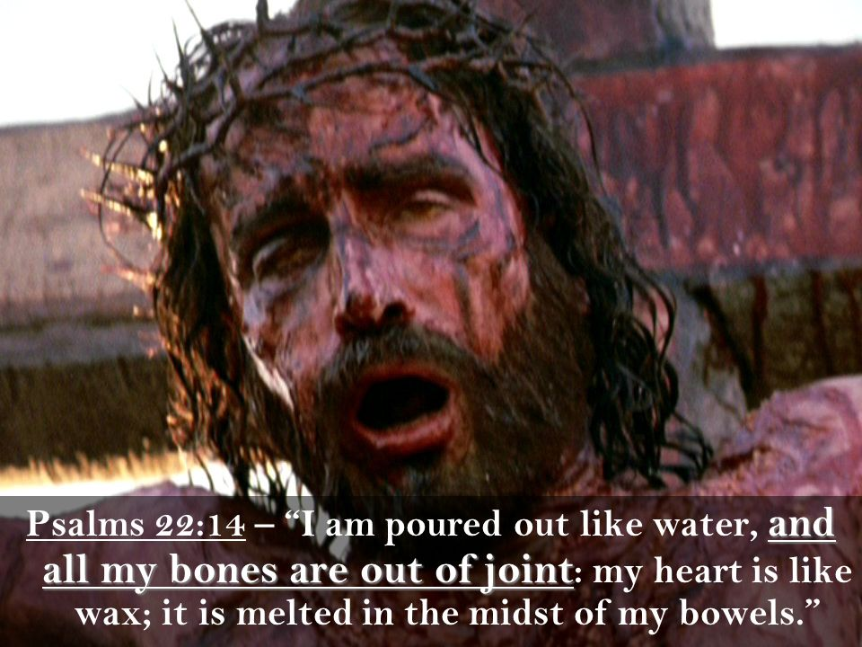 Psalms 22:14 – I am poured out like water, and all my bones are out of joint: my heart is like wax; it is melted in the midst of my bowels.