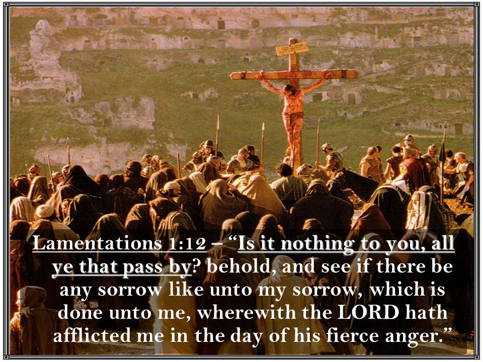 Lamentations 1:12 – Is it nothing to you, all ye that pass by