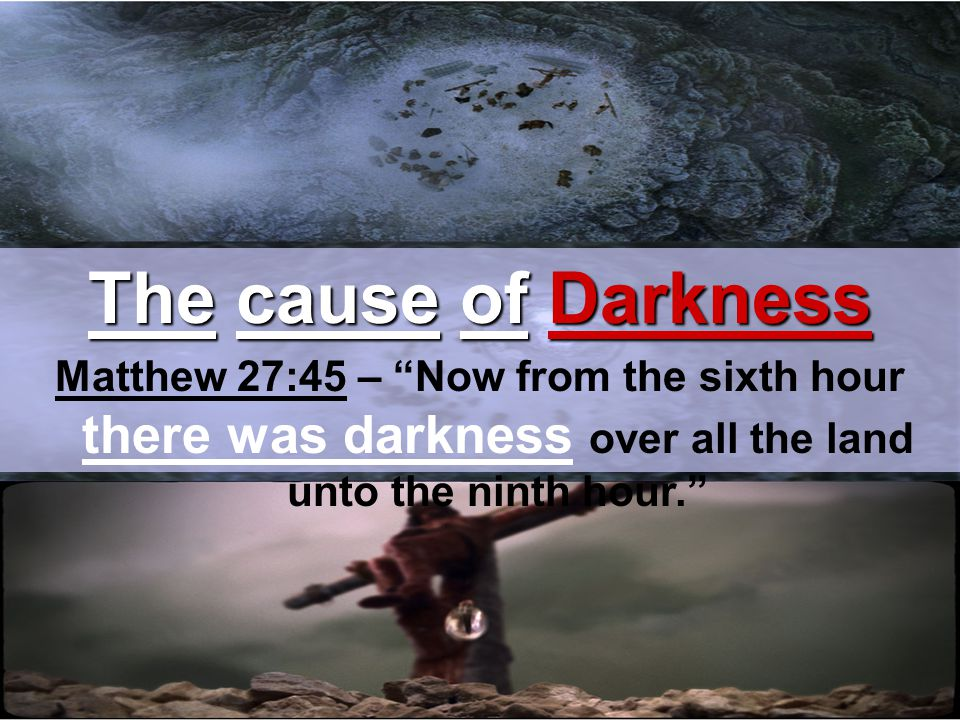 The cause of Darkness Matthew 27:45 – Now from the sixth hour there was darkness over all the land unto the ninth hour.