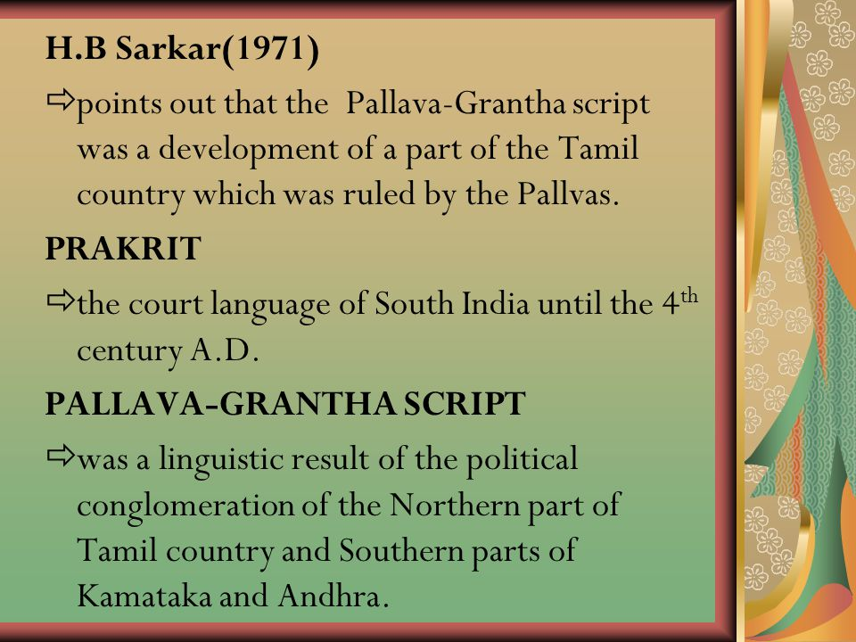 H.B Sarkar(1971) points out that the Pallava-Grantha script was a development of a part of the Tamil country which was ruled by the Pallvas.