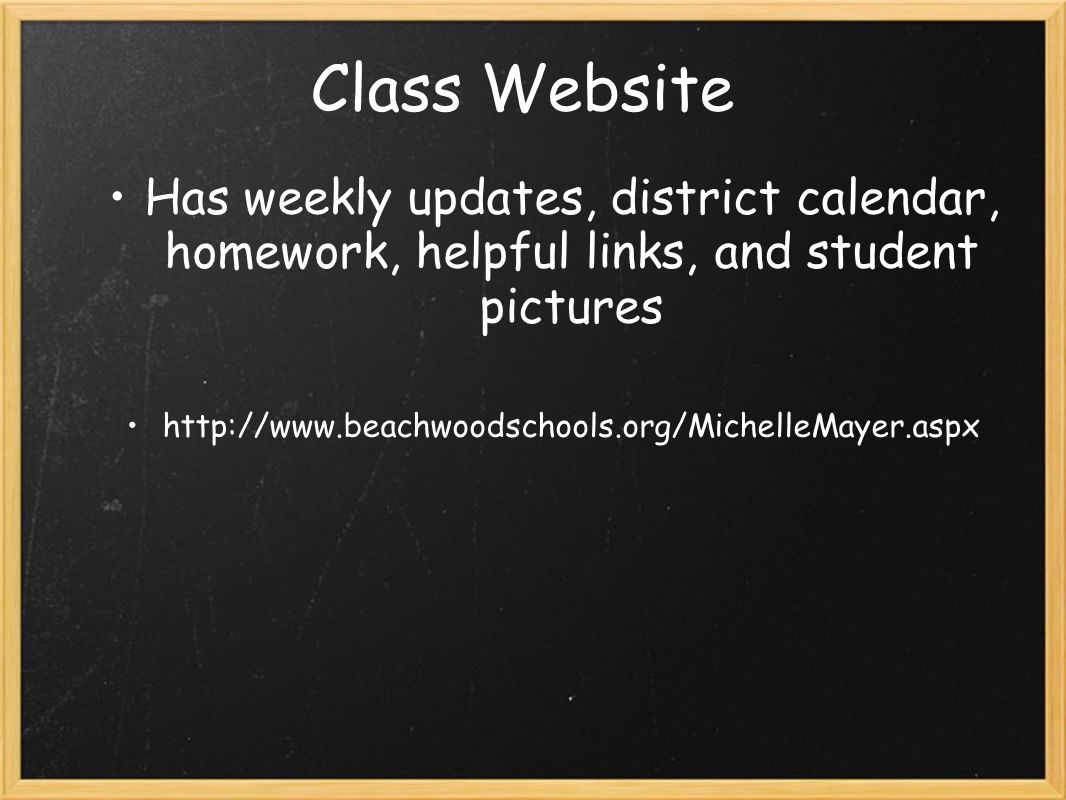 Class Website Has weekly updates, district calendar, homework, helpful links, and student pictures.