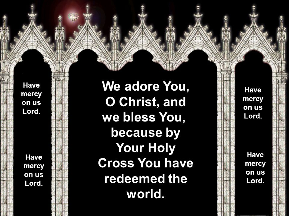We adore You, O Christ, and we bless You, because by Your Holy Cross You have redeemed the world.