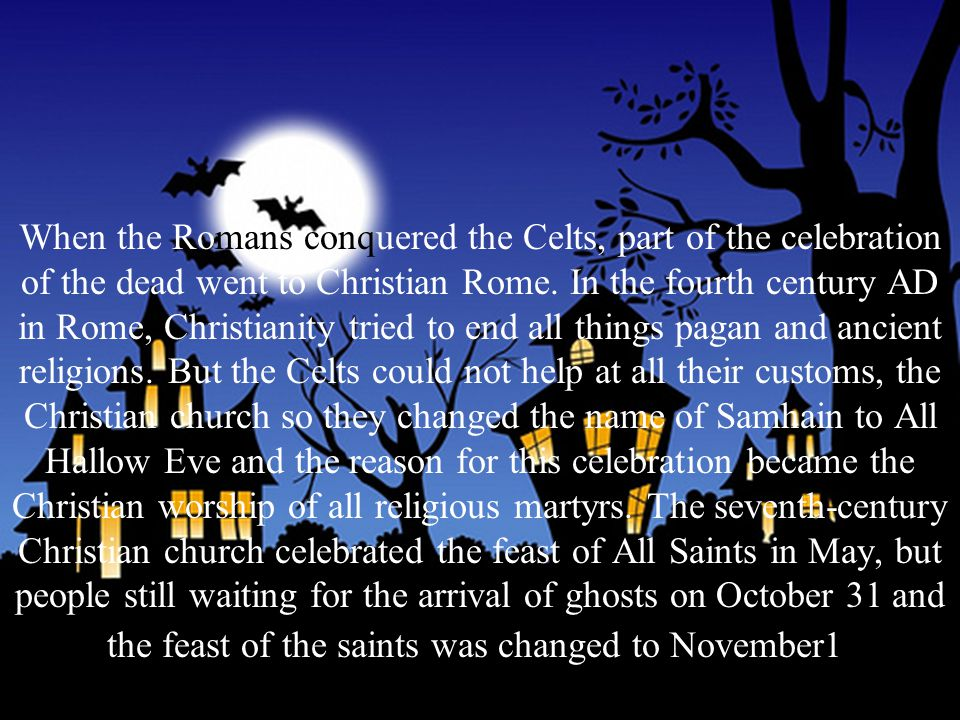 When the Romans conquered the Celts, part of the celebration of the dead went to Christian Rome.