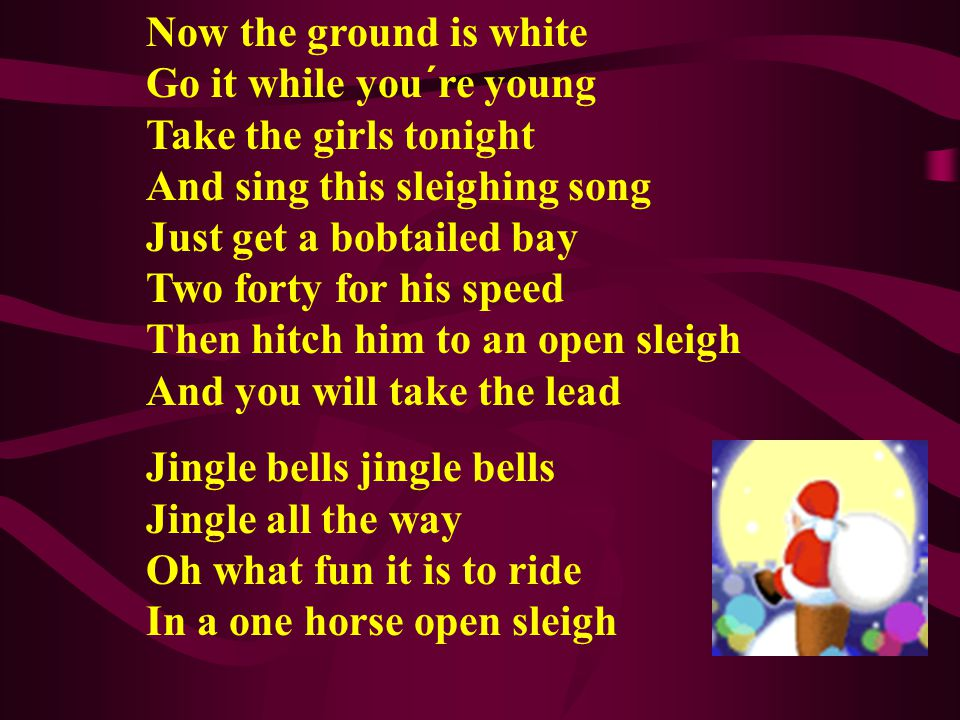 Now the ground is white Go it while you´re young Take the girls tonight And sing this sleighing song Just get a bobtailed bay Two forty for his speed Then hitch him to an open sleigh And you will take the lead