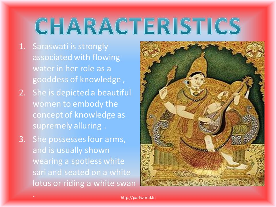 CHARACTERISTICS Saraswati is strongly associated with flowing water in her role as a gooddess of knowledge ,