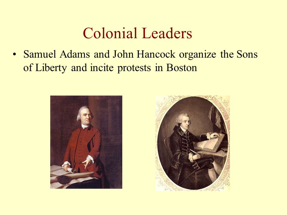 Colonial Leaders Samuel Adams and John Hancock organize the Sons of Liberty and incite protests in Boston.