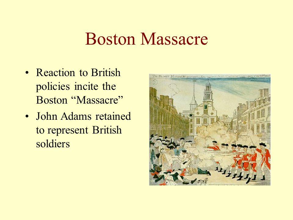 Boston Massacre Reaction to British policies incite the Boston Massacre John Adams retained to represent British soldiers.