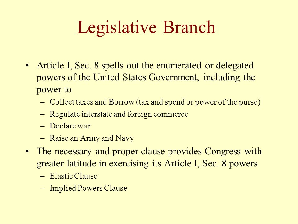 Legislative Branch Article I, Sec. 8 spells out the enumerated or delegated powers of the United States Government, including the power to.