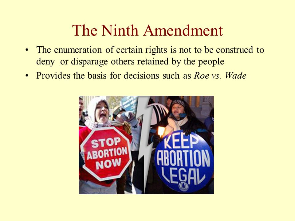 The Ninth Amendment The enumeration of certain rights is not to be construed to deny or disparage others retained by the people.