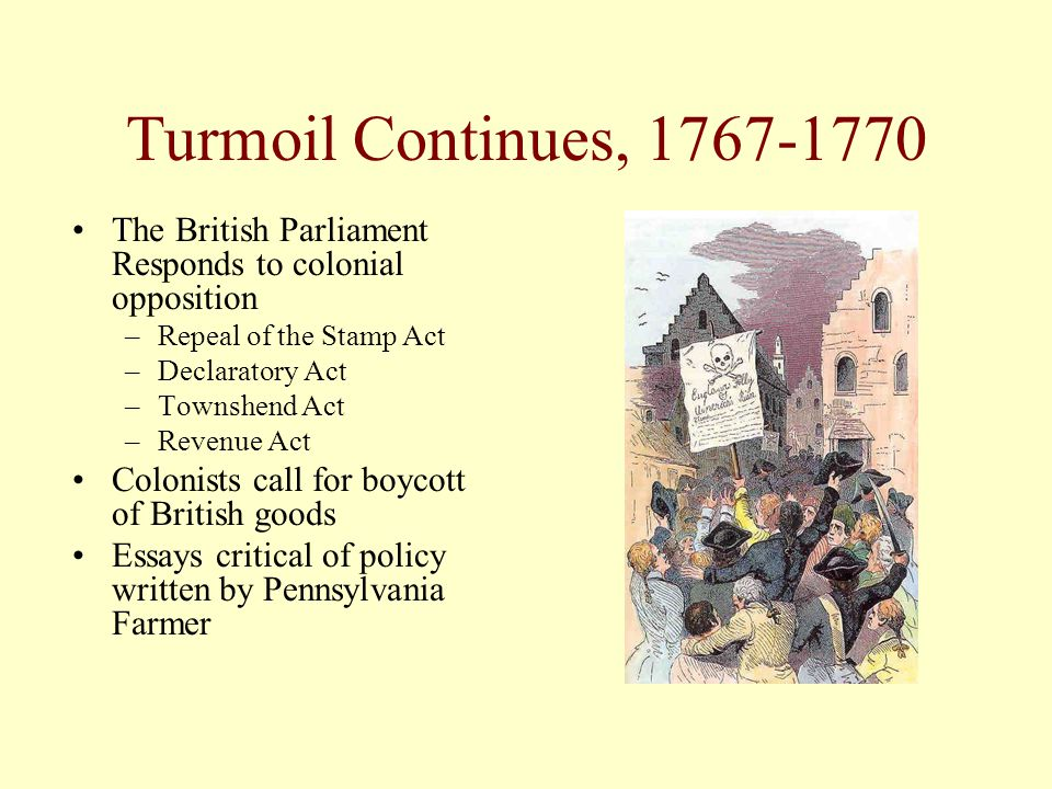 Turmoil Continues, 1767-1770 The British Parliament Responds to colonial opposition. Repeal of the Stamp Act.