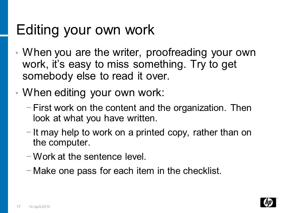 Editing your own work When you are the writer, proofreading your own work, it's easy to miss something. Try to get somebody else to read it over.