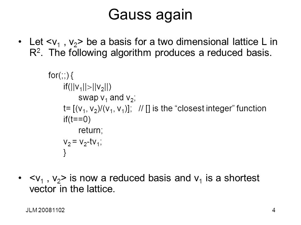 Gauss again Let <v1 , v2> be a basis for a two dimensional lattice L in R2. The following algorithm produces a reduced basis.