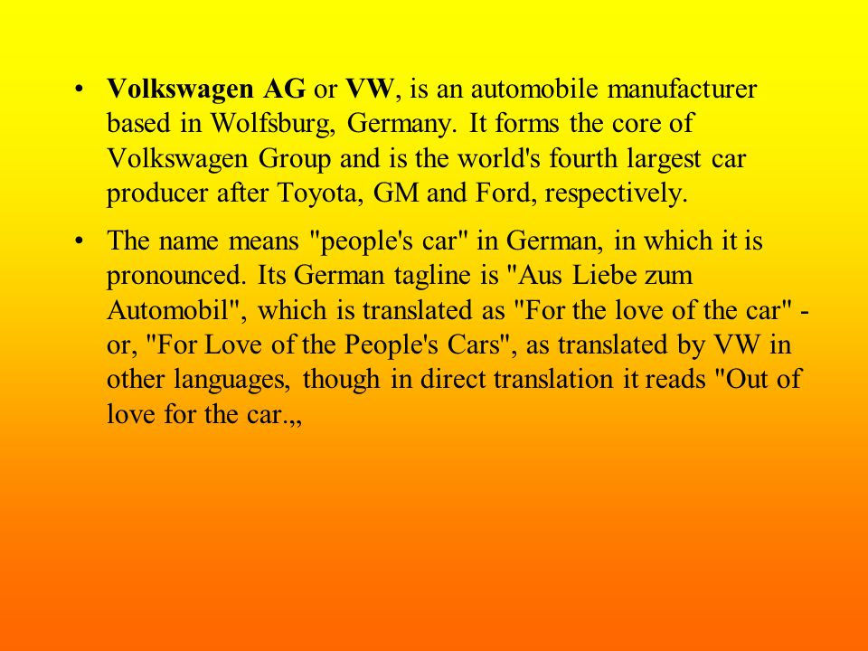 Volkswagen AG or VW, is an automobile manufacturer based in Wolfsburg, Germany. It forms the core of Volkswagen Group and is the world s fourth largest car producer after Toyota, GM and Ford, respectively.