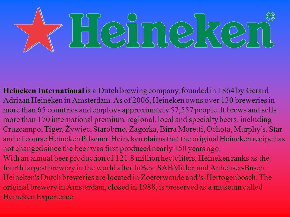 Heineken International is a Dutch brewing company, founded in 1864 by Gerard Adriaan Heineken in Amsterdam. As of 2006, Heineken owns over 130 breweries in more than 65 countries and employs approximately 57,557 people. It brews and sells more than 170 international premium, regional, local and specialty beers, including Cruzcampo, Tiger, Żywiec, Starobrno, Zagorka, Birra Moretti, Ochota, Murphy's, Star and of course Heineken Pilsener. Heineken claims that the original Heineken recipe has not changed since the beer was first produced nearly 150 years ago.