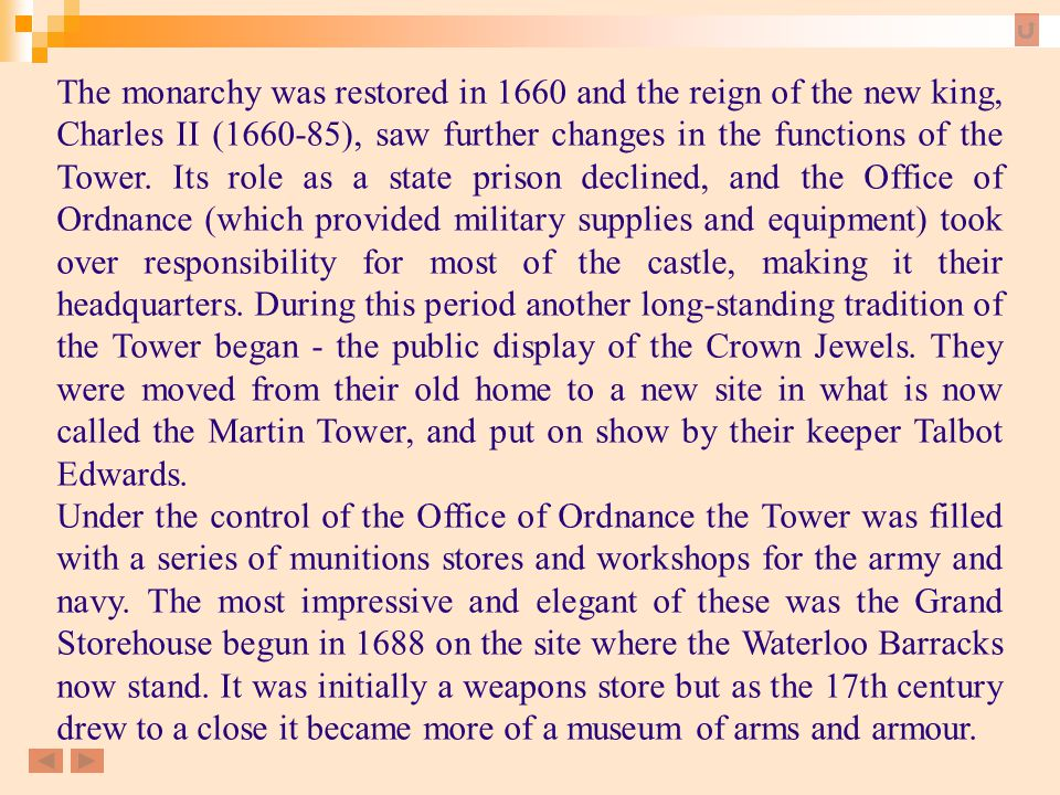 The monarchy was restored in 1660 and the reign of the new king, Charles II (1660-85), saw further changes in the functions of the Tower. Its role as a state prison declined, and the Office of Ordnance (which provided military supplies and equipment) took over responsibility for most of the castle, making it their headquarters. During this period another long-standing tradition of the Tower began - the public display of the Crown Jewels. They were moved from their old home to a new site in what is now called the Martin Tower, and put on show by their keeper Talbot Edwards.