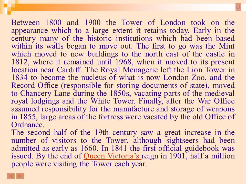 Between 1800 and 1900 the Tower of London took on the appearance which to a large extent it retains today. Early in the century many of the historic institutions which had been based within its walls began to move out. The first to go was the Mint which moved to new buildings to the north east of the castle in 1812, where it remained until 1968, when it moved to its present location near Cardiff. The Royal Menagerie left the Lion Tower in 1834 to become the nucleus of what is now London Zoo, and the Record Office (responsible for storing documents of state), moved to Chancery Lane during the 1850s, vacating parts of the medieval royal lodgings and the White Tower. Finally, after the War Office assumed responsibility for the manufacture and storage of weapons in 1855, large areas of the fortress were vacated by the old Office of Ordnance.