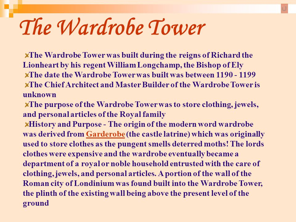 The Wardrobe Tower The Wardrobe Tower was built during the reigns of Richard the Lionheart by his regent William Longchamp, the Bishop of Ely.