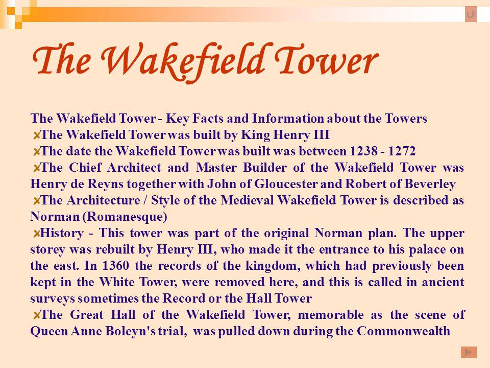The Wakefield Tower The Wakefield Tower - Key Facts and Information about the Towers. The Wakefield Tower was built by King Henry III.