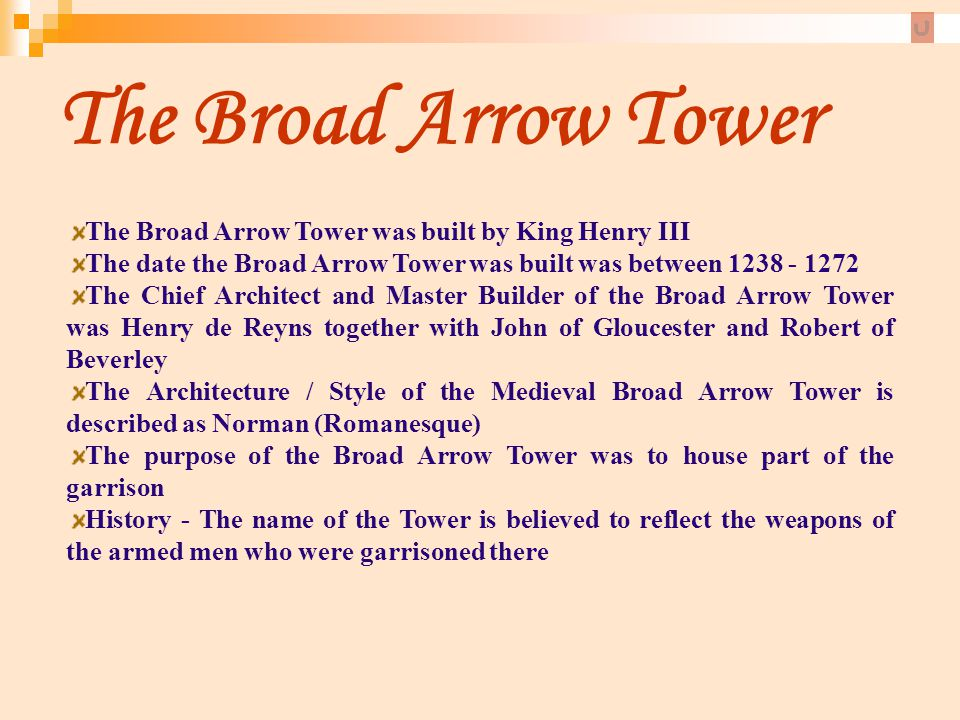 The Broad Arrow Tower The Broad Arrow Tower was built by King Henry III. The date the Broad Arrow Tower was built was between 1238 - 1272.