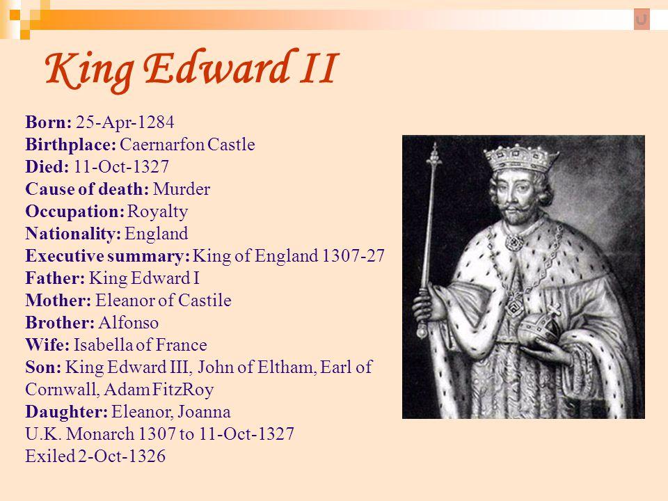 King Edward II Born: 25-Apr-1284 Birthplace: Caernarfon Castle Died: 11-Oct-1327 Cause of death: Murder.