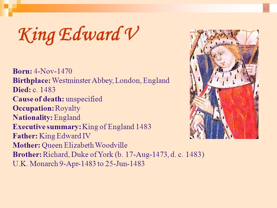 King Edward V Born: 4-Nov-1470 Birthplace: Westminster Abbey, London, England Died: c. 1483 Cause of death: unspecified.