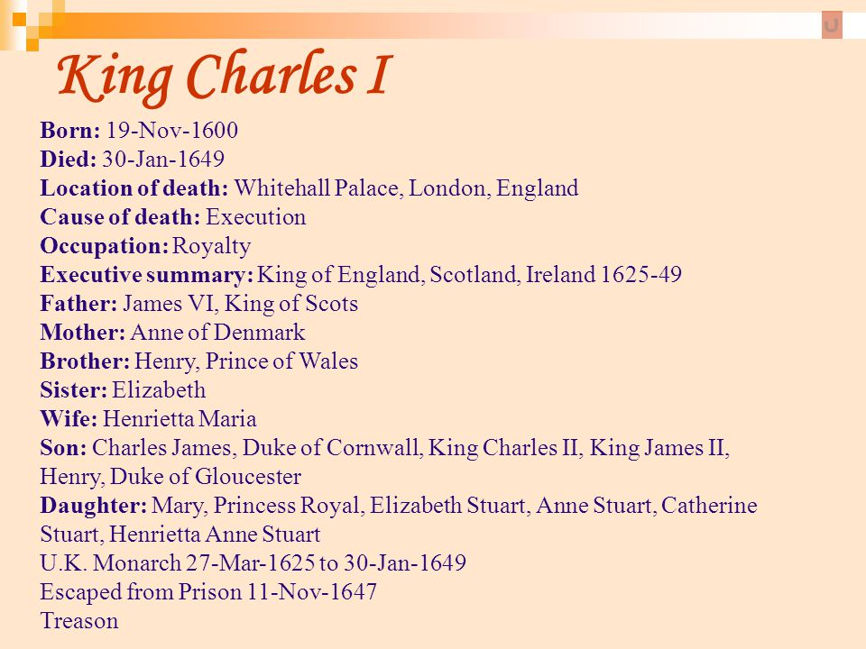 King Charles I Born: 19-Nov-1600 Died: 30-Jan-1649 Location of death: Whitehall Palace, London, England Cause of death: Execution.
