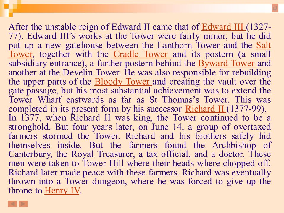 After the unstable reign of Edward II came that of Edward III (1327-77). Edward III's works at the Tower were fairly minor, but he did put up a new gatehouse between the Lanthorn Tower and the Salt Tower, together with the Cradle Tower and its postern (a small subsidiary entrance), a further postern behind the Byward Tower and another at the Develin Tower. He was also responsible for rebuilding the upper parts of the Bloody Tower and creating the vault over the gate passage, but his most substantial achievement was to extend the Tower Wharf eastwards as far as St Thomas's Tower. This was completed in its present form by his successor Richard II (1377-99).