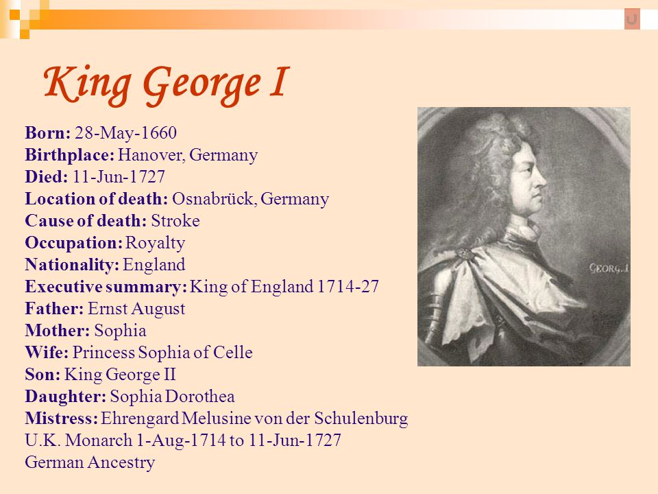 King George I Born: 28-May-1660 Birthplace: Hanover, Germany Died: 11-Jun-1727 Location of death: Osnabrück, Germany Cause of death: Stroke.