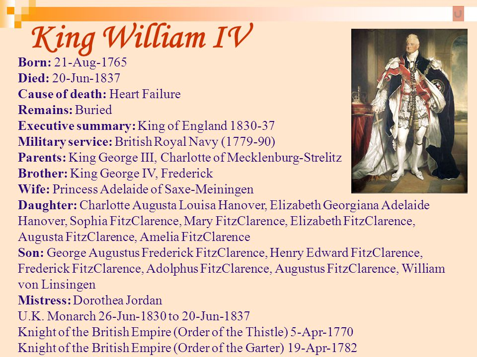 King William IV Born: 21-Aug-1765 Died: 20-Jun-1837 Cause of death: Heart Failure Remains: Buried. Executive summary: King of England 1830-37.