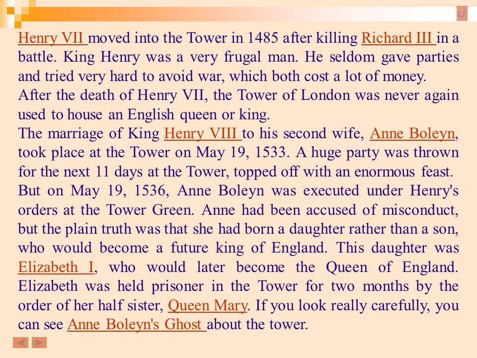 Henry VII moved into the Tower in 1485 after killing Richard III in a battle. King Henry was a very frugal man. He seldom gave parties and tried very hard to avoid war, which both cost a lot of money.
