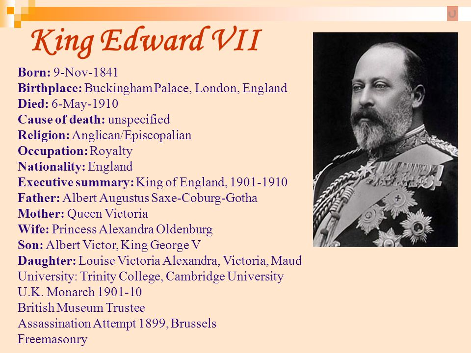 King Edward VII Born: 9-Nov-1841 Birthplace: Buckingham Palace, London, England Died: 6-May-1910 Cause of death: unspecified.