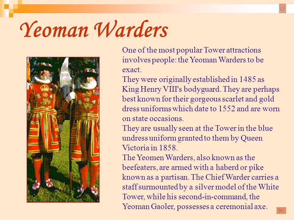 Yeoman Warders One of the most popular Tower attractions involves people: the Yeoman Warders to be exact.