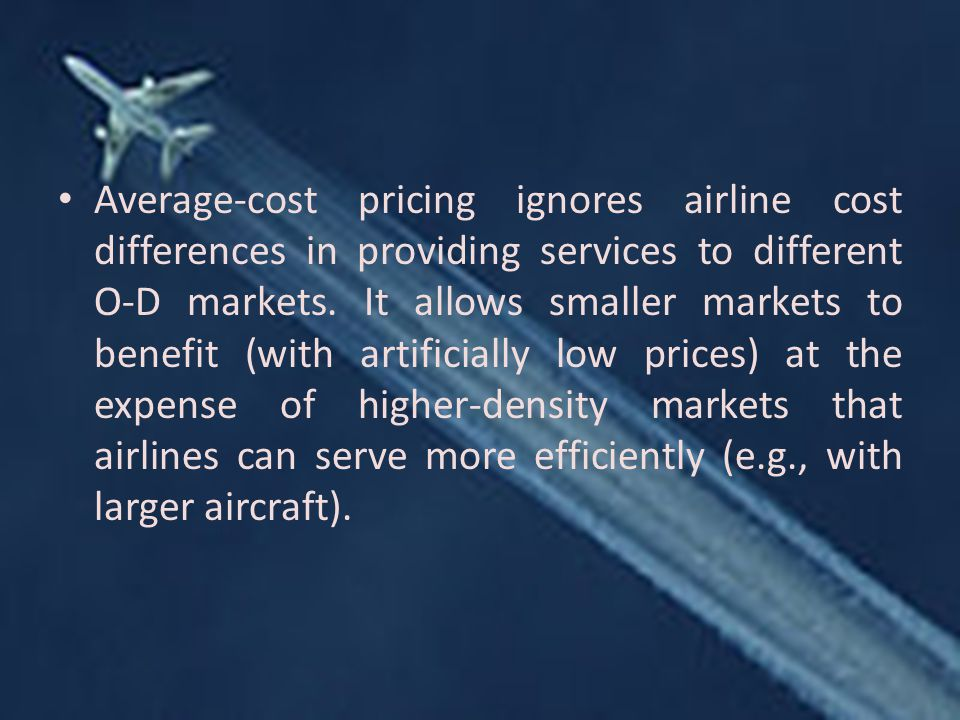Average-cost pricing ignores airline cost differences in providing services to different O-D markets.