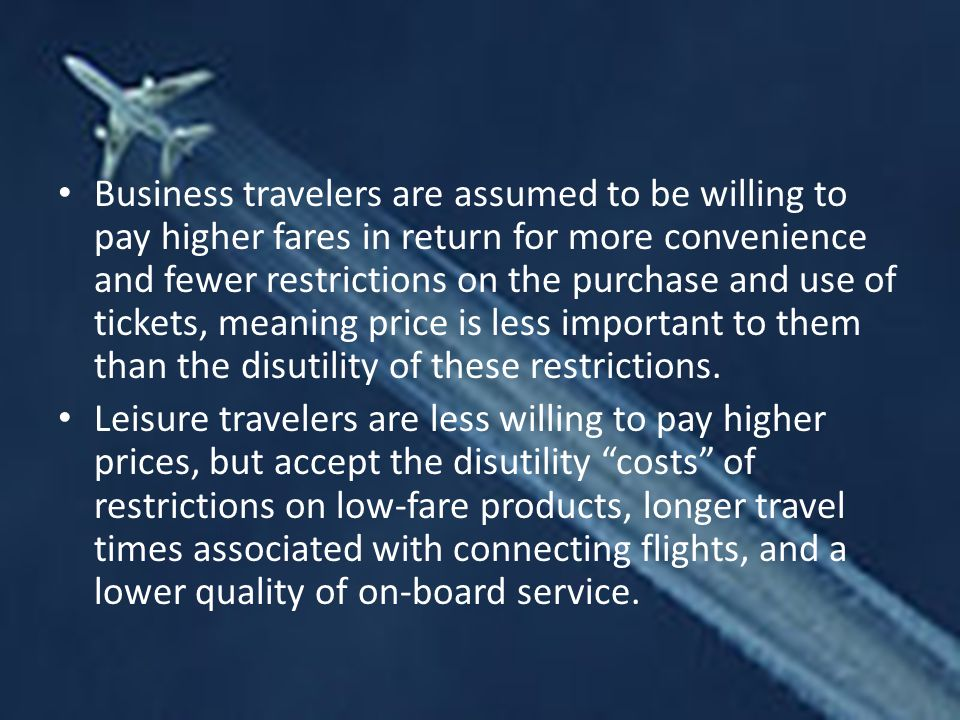 Business travelers are assumed to be willing to pay higher fares in return for more convenience and fewer restrictions on the purchase and use of tickets, meaning price is less important to them than the disutility of these restrictions.