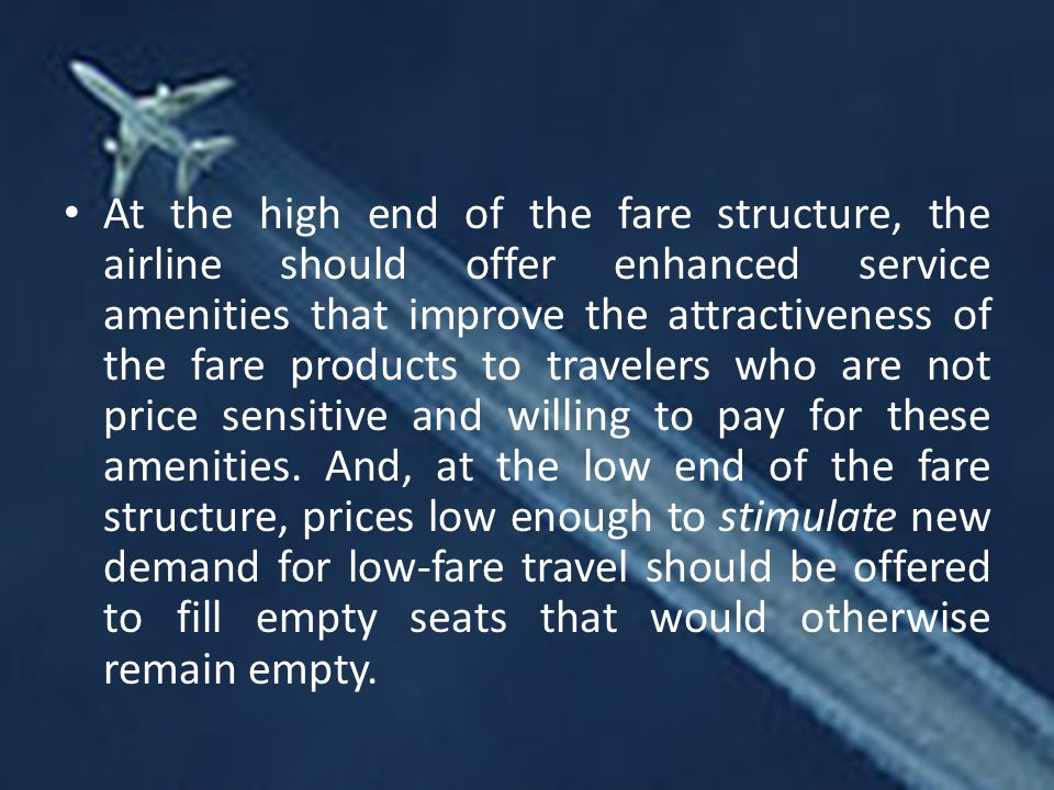 At the high end of the fare structure, the airline should offer enhanced service amenities that improve the attractiveness of the fare products to travelers who are not price sensitive and willing to pay for these amenities.