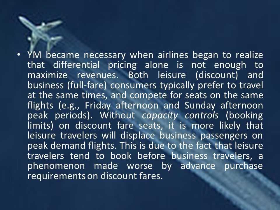 YM became necessary when airlines began to realize that differential pricing alone is not enough to maximize revenues.