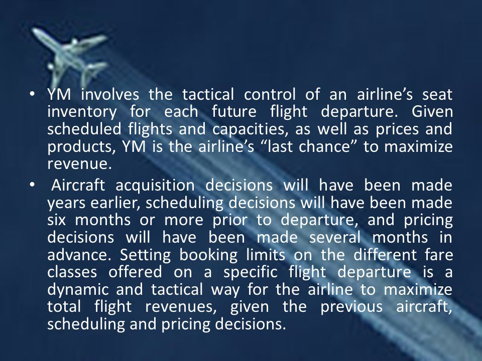 YM involves the tactical control of an airline's seat inventory for each future flight departure. Given scheduled flights and capacities, as well as prices and products, YM is the airline's last chance to maximize revenue.