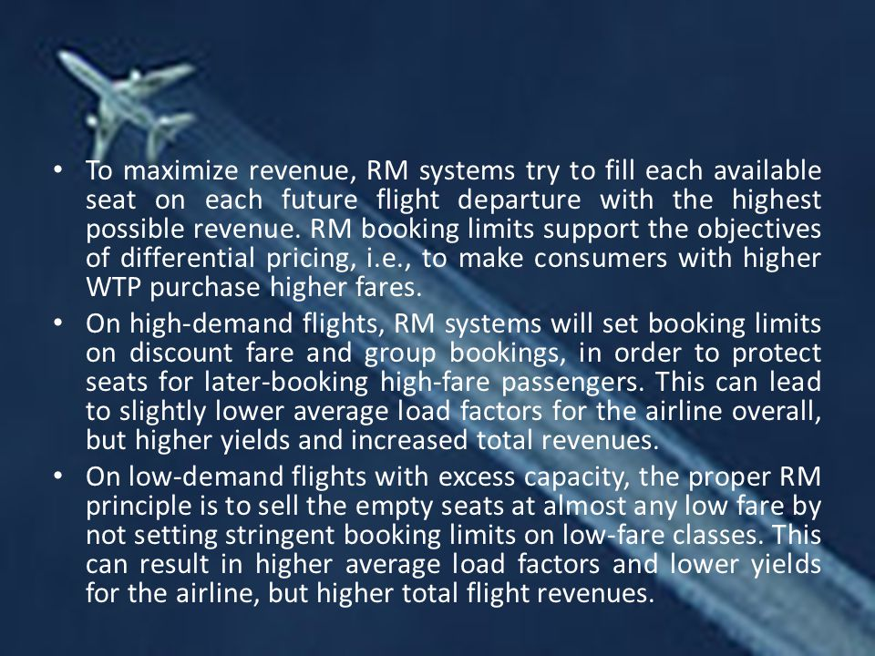 To maximize revenue, RM systems try to fill each available seat on each future flight departure with the highest possible revenue. RM booking limits support the objectives of differential pricing, i.e., to make consumers with higher WTP purchase higher fares.